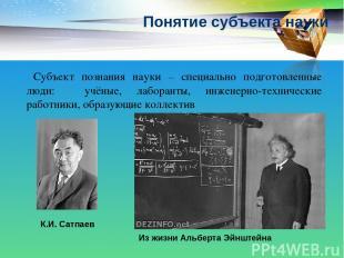 Понятие субъекта науки Субъект познания науки – специально подготовленные люди: