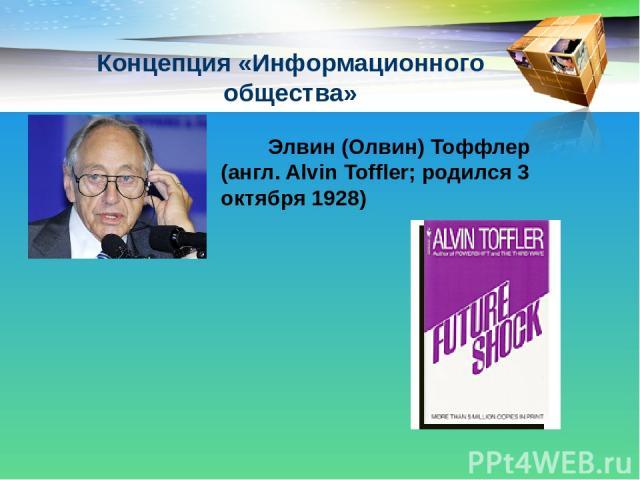Концепция «Информационного общества» Элвин (Олвин) Тоффлер (англ. Alvin Toffler; родился 3 октября 1928)