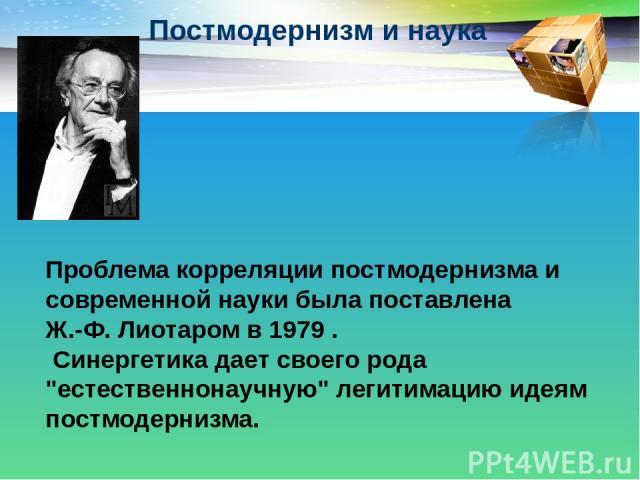 Постмодернизм и наука Проблема корреляции постмодернизма и современной науки была поставлена Ж.-Ф. Лиотаром в 1979 . Синергетика дает своего рода