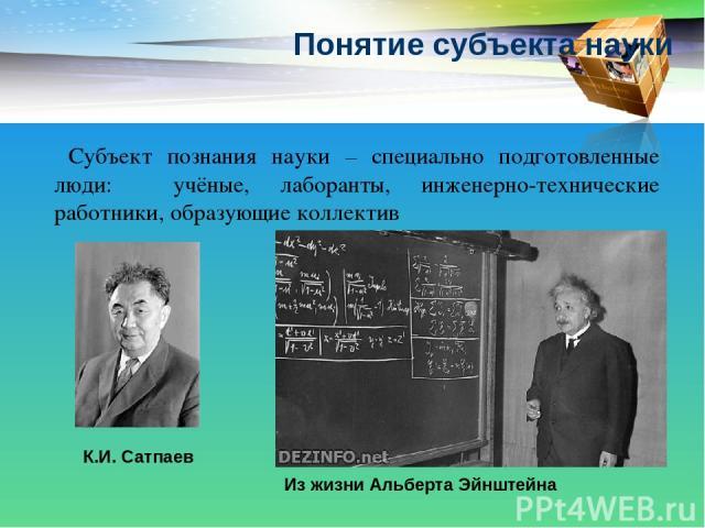 Понятие субъекта науки Субъект познания науки – специально подготовленные люди: учёные, лаборанты, инженерно-технические работники, образующие коллектив К.И. Сатпаев Из жизни Альберта Эйнштейна