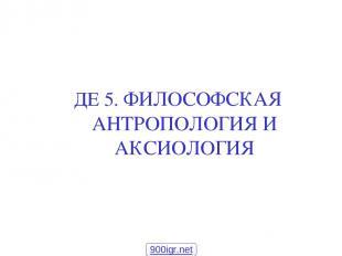 ДЕ 5. ФИЛОСОФСКАЯ АНТРОПОЛОГИЯ И АКСИОЛОГИЯ 900igr.net