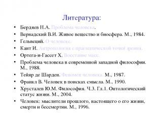 Литература: Бердяев Н.А. Проблема человека. Вернадский В.И. Живое вещество и био