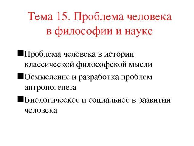 Тема 15. Проблема человека в философии и науке Проблема человека в истории классической философской мысли Осмысление и разработка проблем антропогенеза Биологическое и социальное в развитии человека
