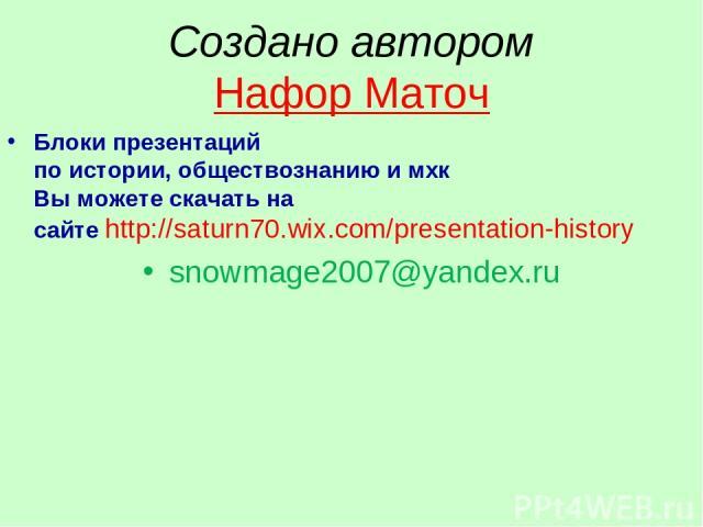 Создано автором Нафор Маточ Блоки презентаций по истории, обществознанию и мхк Вы можете скачать на сайте http://saturn70.wix.com/presentation-history snowmage2007@yandex.ru
