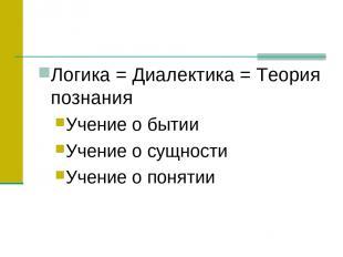 Логика = Диалектика = Теория познания Учение о бытии Учение о сущности Учение о