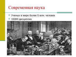 Современная наука Ученых в мире более 5 млн. человек 15000 дисциплин