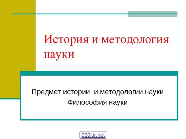 История и методология науки Предмет истории и методологии науки Философия науки 900igr.net