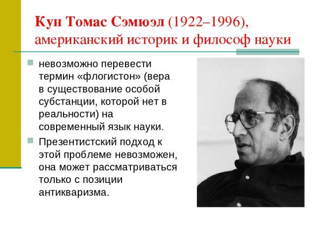 Кун Томас Сэмюэл (1922–1996), американский историк и философ науки невозможно перевести термин «флогистон» (вера в существование особой субстанции, которой нет в реальности) на современный язык науки. Презентистский подход к этой проблеме невозможен…