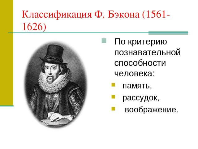 Классификация Ф. Бэкона (1561-1626) По критерию познавательной способности человека: память, рассудок, воображение.