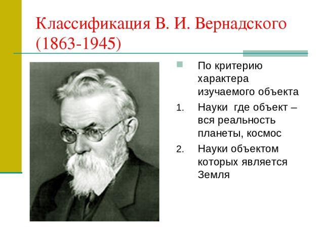 Классификация В. И. Вернадского (1863-1945) По критерию характера изучаемого объекта Науки где объект – вся реальность планеты, космос Науки объектом которых является Земля
