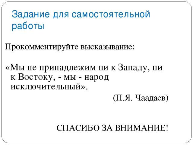 Задание для самостоятельной работы Прокомментируйте высказывание: «Мы не принадлежим ни к Западу, ни к Востоку,- мы- народ исключительный». (П.Я. Чаадаев) СПАСИБО ЗА ВНИМАНИЕ!