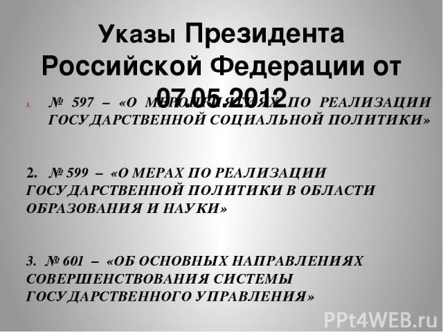 Указы Президента Российской Федерации от 07.05.2012 № 597 – «О МЕРОПРИЯТИЯХ ПО РЕАЛИЗАЦИИ ГОСУДАРСТВЕННОЙ СОЦИАЛЬНОЙ ПОЛИТИКИ» 2.  № 599 – «О МЕРАХ ПО РЕАЛИЗАЦИИ ГОСУДАРСТВЕННОЙ ПОЛИТИКИ В ОБЛАСТИ ОБРАЗОВАНИЯ И НАУКИ» 3. № 601 – «ОБ ОСНОВНЫХ НАПРАВ…