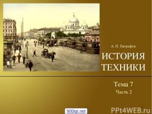 * ИСТОРИЯ ТЕХНИКИ Тема 7 А. Н. Евграфов Часть 2 900igr.net