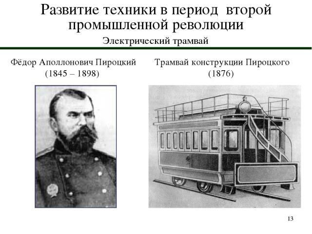 * Развитие техники в период второй промышленной революции Электрический трамвай Фёдор Аполлонович Пироцкий (1845 – 1898) Трамвай конструкции Пироцкого (1876)