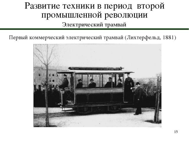 * Развитие техники в период второй промышленной революции Электрический трамвай Первый коммерческий электрический трамвай (Лихтерфельд, 1881)