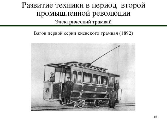 * Развитие техники в период второй промышленной революции Электрический трамвай Вагон первой серии киевского трамвая (1892)
