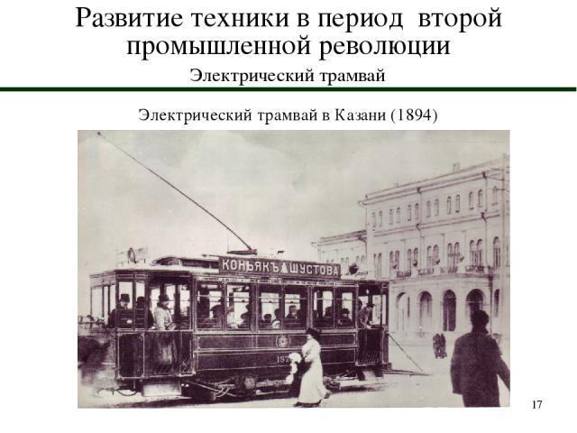 * Развитие техники в период второй промышленной революции Электрический трамвай Электрический трамвай в Казани (1894)