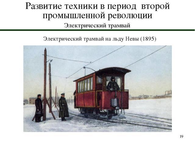* Развитие техники в период второй промышленной революции Электрический трамвай Электрический трамвай на льду Невы (1895)