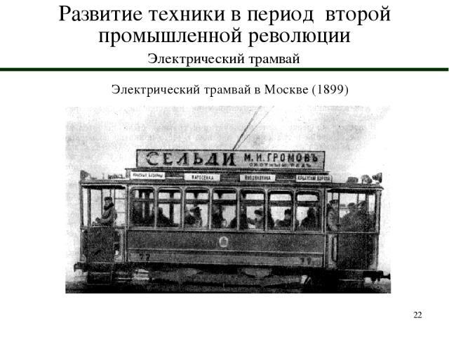 * Развитие техники в период второй промышленной революции Электрический трамвай Электрический трамвай в Москве (1899)