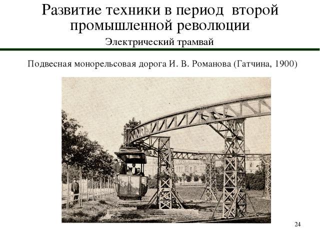 * Развитие техники в период второй промышленной революции Электрический трамвай Подвесная монорельсовая дорога И. В. Романова (Гатчина, 1900)