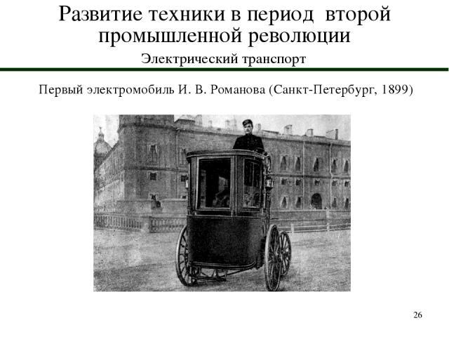 * Развитие техники в период второй промышленной революции Электрический транспорт Первый электромобиль И. В. Романова (Санкт-Петербург, 1899)