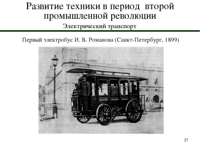 * Развитие техники в период второй промышленной революции Электрический транспорт Первый электробус И. В. Романова (Санкт-Петербург, 1899)