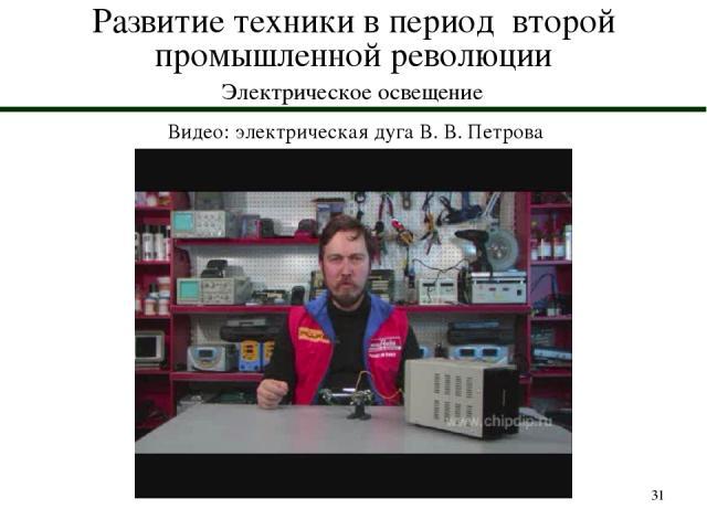 * Развитие техники в период второй промышленной революции Электрическое освещение Видео: электрическая дуга В. В. Петрова
