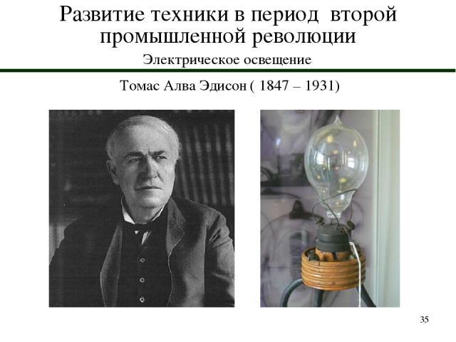 * Развитие техники в период второй промышленной революции Электрическое освещение Томас Алва Эдисон ( 1847 – 1931)