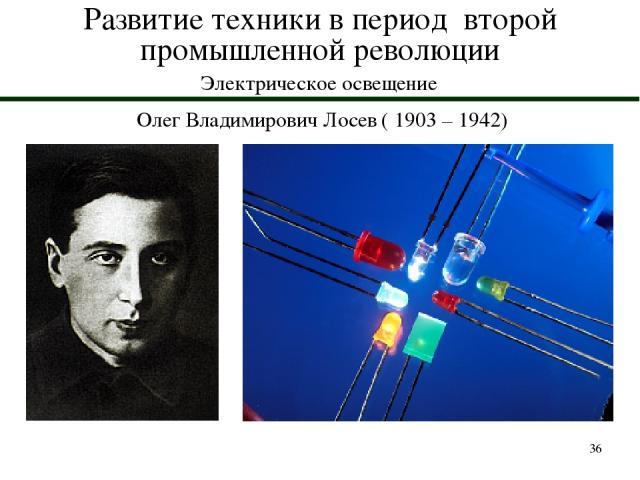 * Развитие техники в период второй промышленной революции Электрическое освещение Олег Владимирович Лосев ( 1903 – 1942)