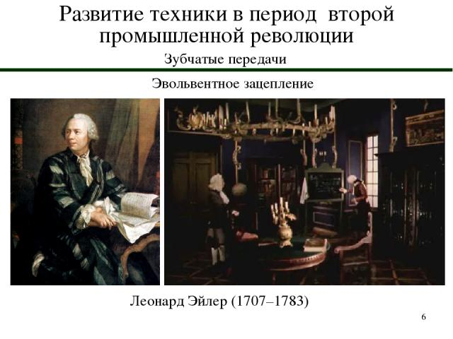 * Развитие техники в период второй промышленной революции Зубчатые передачи Эвольвентное зацепление Леонард Эйлер (1707–1783)