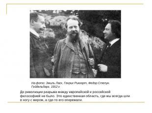 На фото: Эмиль Ласк, Генрих Риккерт, Федор Степун. Гейдельберг, 1912 г До револю