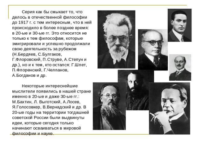 Серия как бы смыкает то, что делось в отечественной философии до 1917 г. с тем интересным, что в ней происходило в более позднее время: в 20-ые и 30-ые гг. Это относится не только к тем философам, которые эмигрировали и успешно продолжали свою деяте…