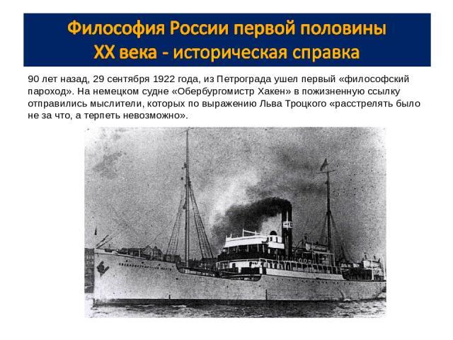 90 лет назад, 29 сентября 1922 года, из Петрограда ушел первый «философский пароход». На немецком судне «Обербургомистр Хакен» в пожизненную ссылку отправились мыслители, которых по выражению Льва Троцкого «расстрелять было не за что, а терпеть нево…