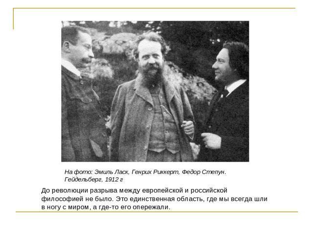 На фото: Эмиль Ласк, Генрих Риккерт, Федор Степун. Гейдельберг, 1912 г До революции разрыва между европейской и российской философией не было. Это единственная область, где мы всегда шли в ногу с миром, а где-то его опережали.