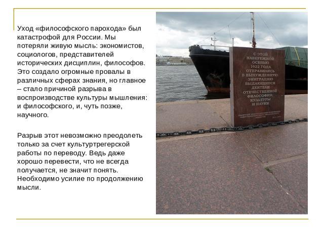 Уход «философского парохода» был катастрофой для России. Мы потеряли живую мысль: экономистов, социологов, представителей исторических дисциплин, философов. Это создало огромные провалы в различных сферах знания, но главное – стало причиной разрыва …