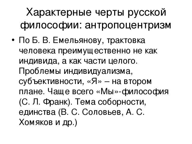 Характерные черты русской философии: антропоцентризм По Б. В. Емельянову, трактовка человека преимущественно не как индивида, а как части целого. Проблемы индивидуализма, субъективности, «Я» – на втором плане. Чаще всего «Мы»-философия (С. Л. Франк)…