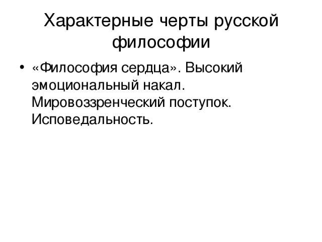 Характерные черты русской философии «Философия сердца». Высокий эмоциональный накал. Мировоззренческий поступок. Исповедальность.