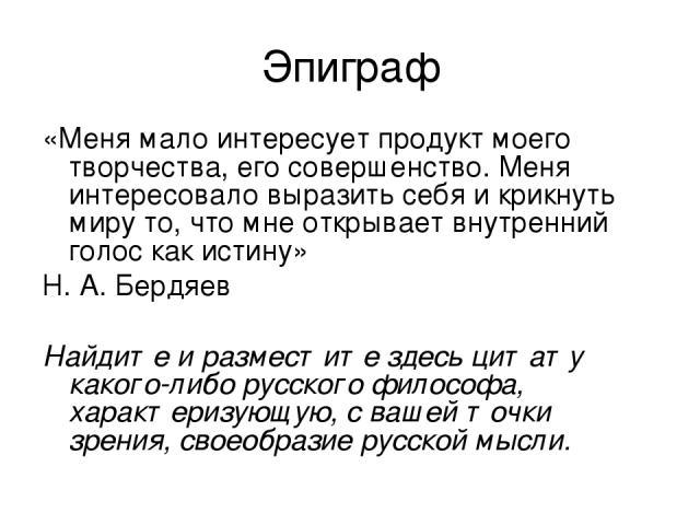 Эпиграф «Меня мало интересует продукт моего творчества, его совершенство. Меня интересовало выразить себя и крикнуть миру то, что мне открывает внутренний голос как истину» Н. А. Бердяев Найдите и разместите здесь цитату какого-либо русского философ…