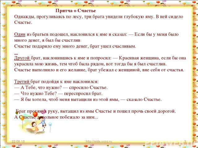 * http://aida.ucoz.ru * Притча о Счастье Однажды, прогуливаясь по лесу, три брата увидели глубокую яму. В ней сидело Счастье. Один из братьев подошел, наклонился к яме и сказал: — Если бы у меня было много денег, я был бы счастлив Счастье подарило е…
