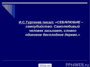 И.С.Тургенев писал: «СЕБЯЛЮБИЕ – самоубийство. Самолюбивый человек засыхает, сло