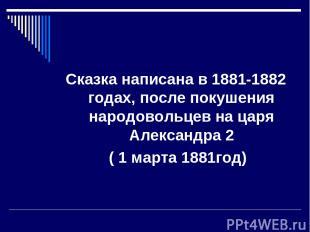 Сказка написана в 1881-1882 годах, после покушения народовольцев на царя Алексан