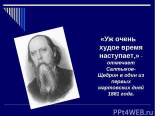 «Уж очень худое время наступает,» - отмечает Салтыков-Щедрин в один из первых ма