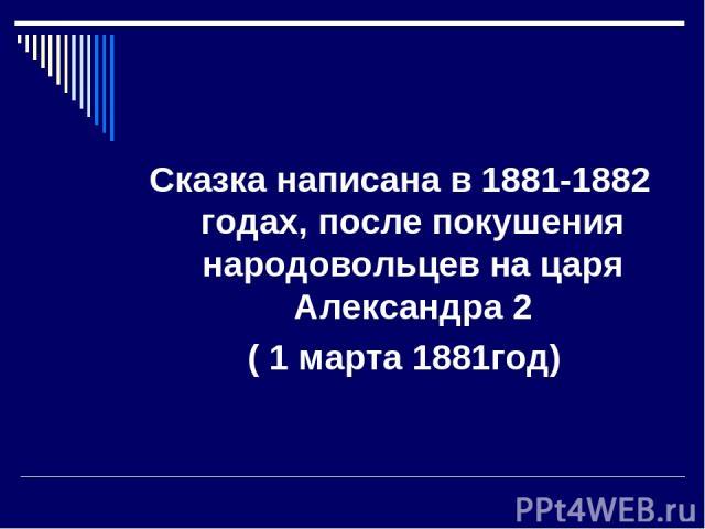 Сказка написана в 1881-1882 годах, после покушения народовольцев на царя Александра 2 ( 1 марта 1881год)