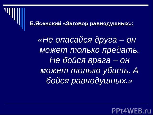 Б.Ясенский «Заговор равнодушных»: «Не опасайся друга – он может только предать. Не бойся врага – он может только убить. А бойся равнодушных.»