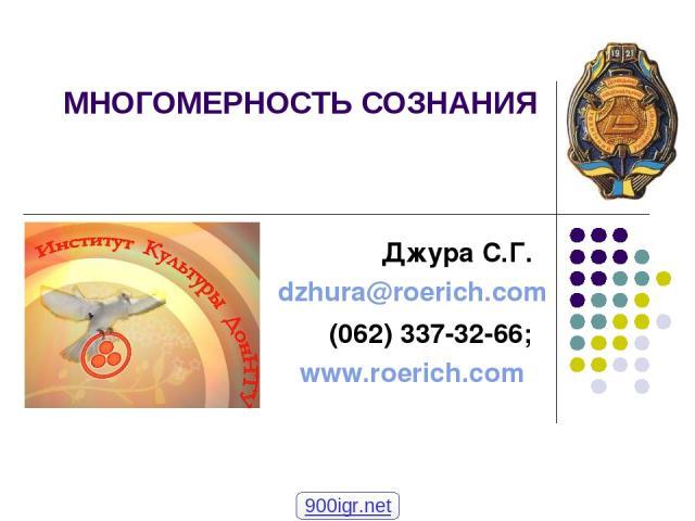 МНОГОМЕРНОСТЬ СОЗНАНИЯ Джура С.Г. dzhura@roerich.com (062) 337-32-66; www.roerich.com 900igr.net