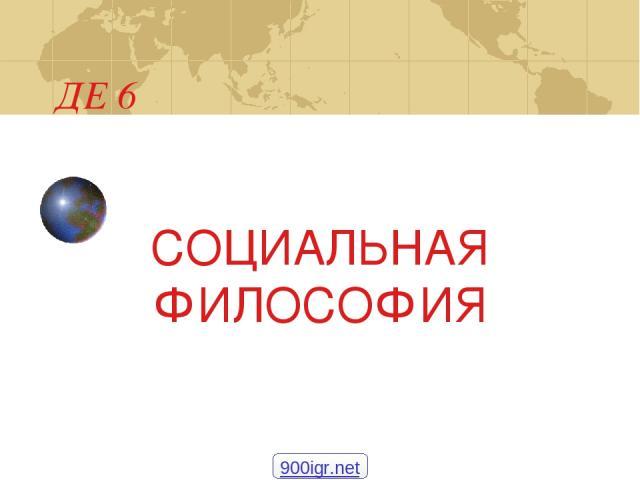 ДЕ 6 СОЦИАЛЬНАЯ ФИЛОСОФИЯ 900igr.net