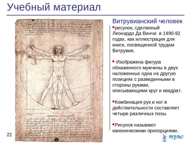Учебный материал * Витрувианский человек рисунок, сделанный Леонардо Да Винчи в 1490-92 годах, как иллюстрация для книги, посвященной трудам Витрувия. Изображена фигура обнаженного мужчины в двух наложенных одна на другую позициях с разведенными в с…