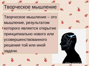Творческое мышление – это мышление, результатом которого является открытие принц