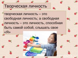 творческая личность – это свободная личность; а свободная личность – это личност