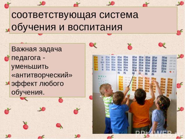 соответствующая система обучения и воспитания Важная задача педагога - уменьшить «антитворческий» эффект любого обучения.